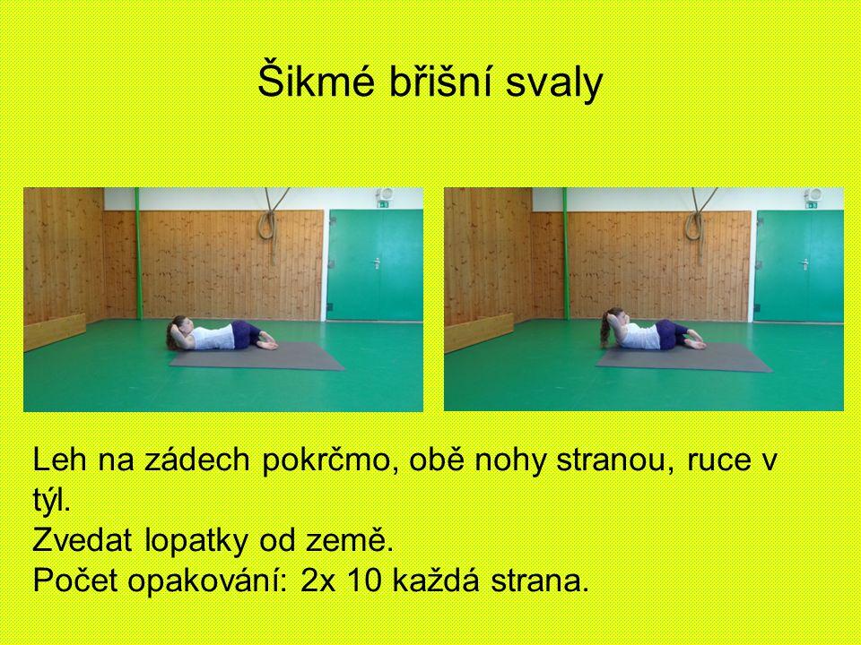 Šikmé břišní svaly Leh na zádech pokrčmo, obě nohy stranou, ruce v týl. Zvedat lopatky od země. Počet opakování: 2x 10 každá strana.