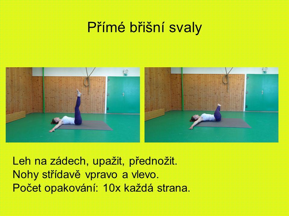 Přímé břišní svaly Leh na zádech, upažit, přednožit. Nohy střídavě vpravo a vlevo. Počet opakování: 10x každá strana.