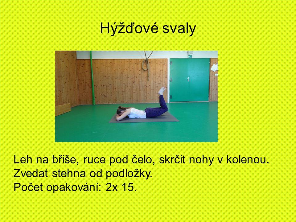 Hýžďové svaly Leh na břiše, ruce pod čelo, skrčit nohy v kolenou. Zvedat stehna od podložky. Počet opakování: 2x 15.