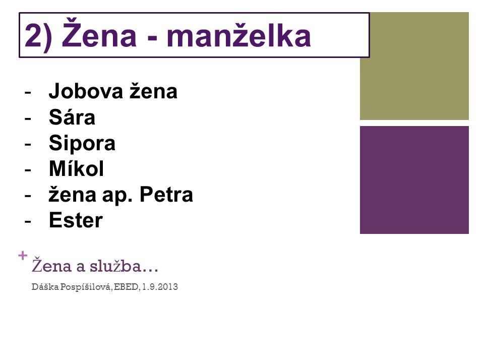 + Ž ena a slu ž ba… Dáška Pospíšilová, EBED, 1.9.2013 2) Žena - manželka -Jobova žena -Sára -Sipora -Míkol -žena ap.