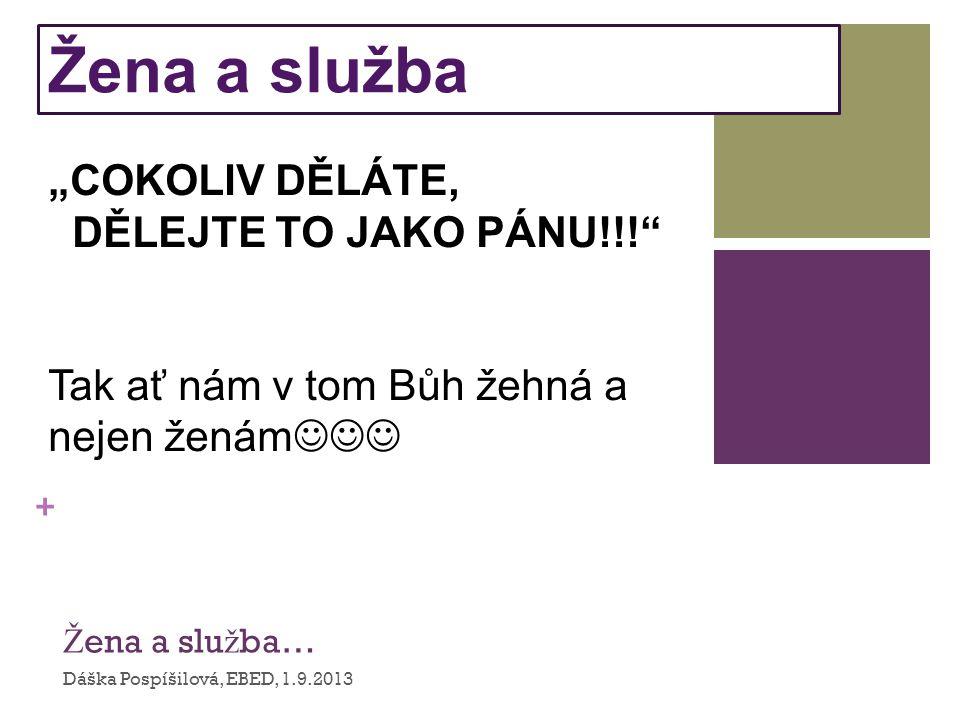 """+ Ž ena a slu ž ba… Dáška Pospíšilová, EBED, 1.9.2013 Žena a služba """"COKOLIV DĚLÁTE, DĚLEJTE TO JAKO PÁNU!!! Tak ať nám v tom Bůh žehná a nejen ženám"""