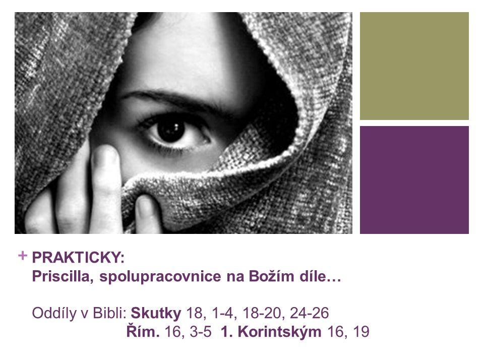 + PRAKTICKY: Priscilla, spolupracovnice na Božím díle… Skutky 18, 1-4, 18-20, 24-26 Řím.