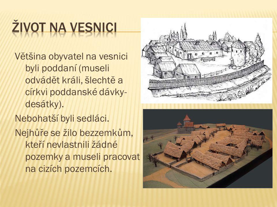Většina obyvatel na vesnici byli poddaní (museli odvádět králi, šlechtě a církvi poddanské dávky- desátky). Nebohatší byli sedláci. Nejhůře se žilo be