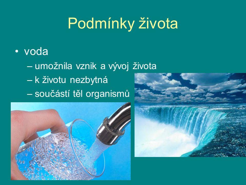 Podmínky života voda –umožnila vznik a vývoj života –k životu nezbytná –součástí těl organismů