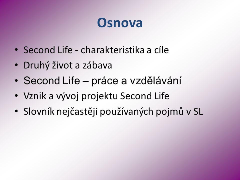 Osnova Second Life - charakteristika a cíle Druhý život a zábava Second Life – práce a vzdělávání Vznik a vývoj projektu Second Life Slovník nejčastěji používaných pojmů v SL