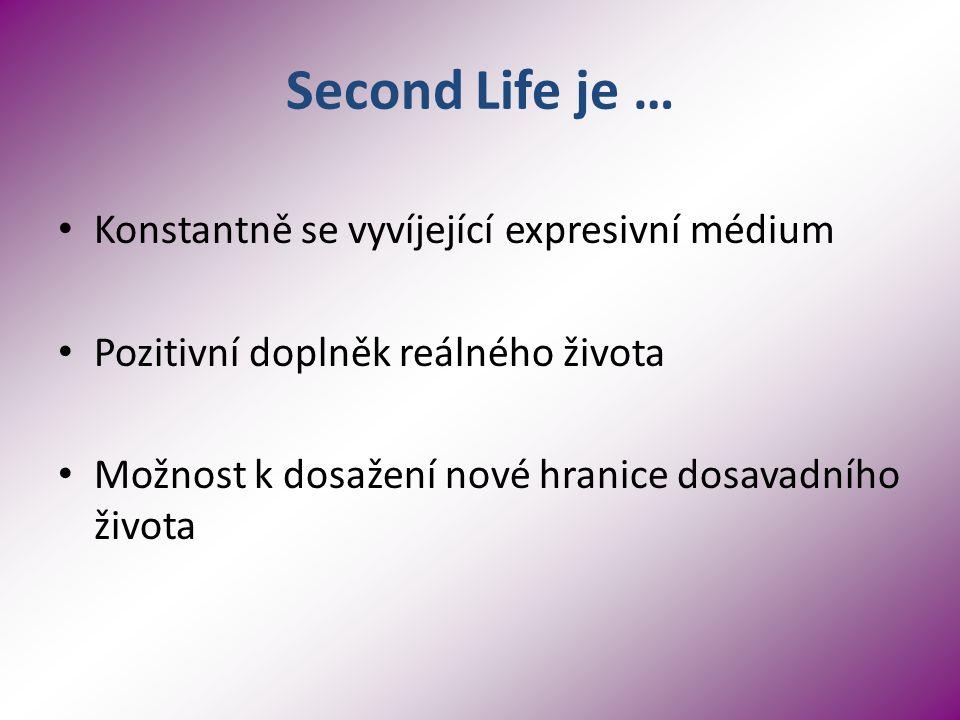 Second Life je … Konstantně se vyvíjející expresivní médium Pozitivní doplněk reálného života Možnost k dosažení nové hranice dosavadního života