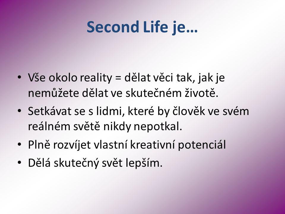 Second Life je… Vše okolo reality = dělat věci tak, jak je nemůžete dělat ve skutečném životě.