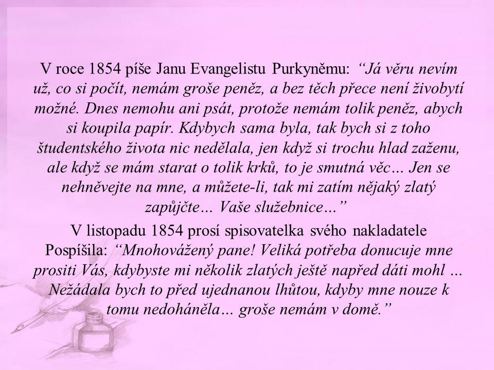 """V roce 1854 píše Janu Evangelistu Purkyněmu: """"Já věru nevím už, co si počít, nemám groše peněz, a bez těch přece není živobytí možné. Dnes nemohu ani"""