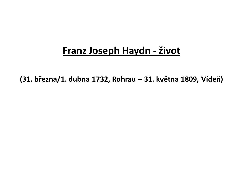 Franz Joseph Haydn - život (31. března/1. dubna 1732, Rohrau – 31. května 1809, Vídeň)