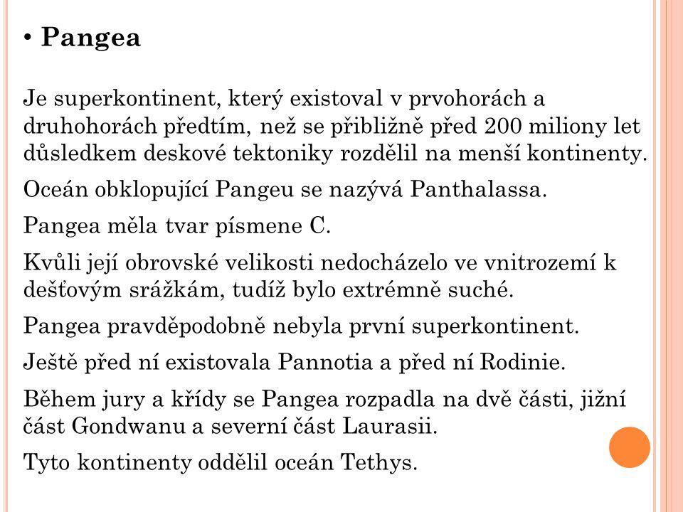 Pangea Je superkontinent, který existoval v prvohorách a druhohorách předtím, než se přibližně před 200 miliony let důsledkem deskové tektoniky rozděl