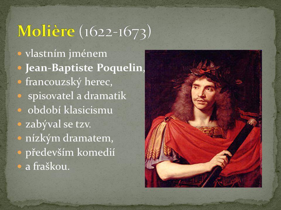 vlastním jménem Jean-Baptiste Poquelin, francouzský herec, spisovatel a dramatik období klasicismu zabýval se tzv.