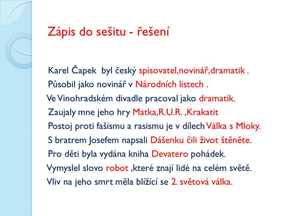 Zápis do sešitu - řešení Karel Čapek byl český spisovatel,novinář,dramatik. Působil jako novinář v Národních listech. Ve Vinohradském divadle pracoval