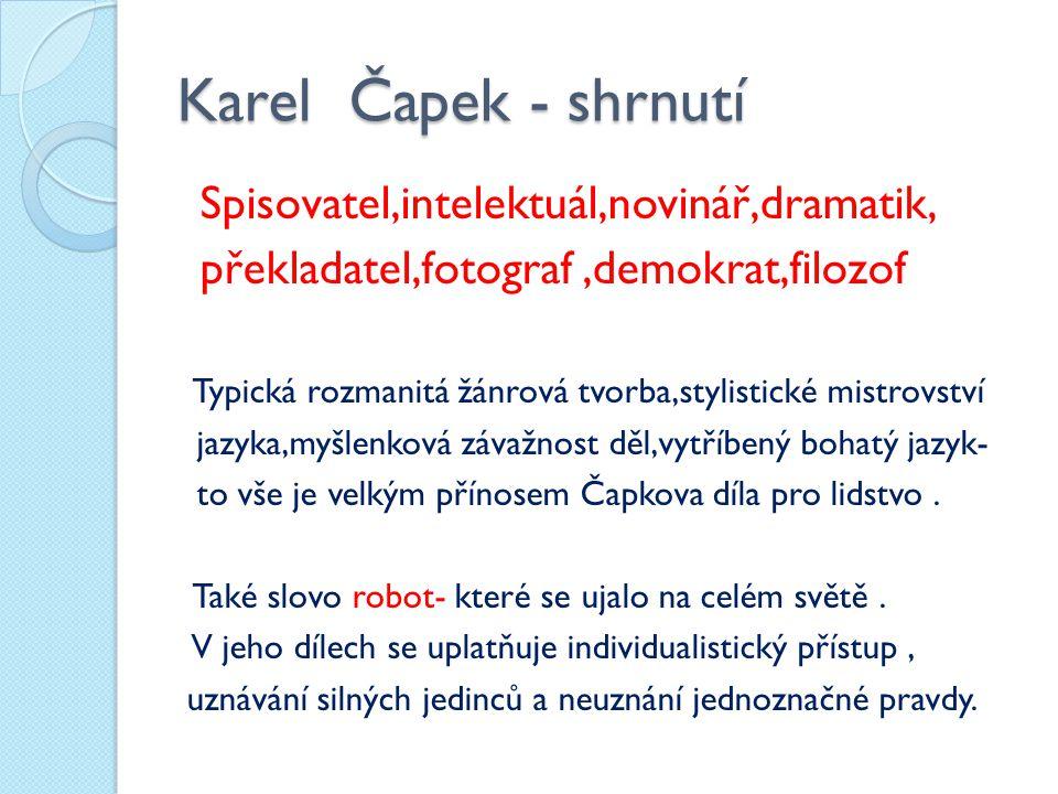 Karel Čapek - shrnutí Spisovatel,intelektuál,novinář,dramatik, překladatel,fotograf,demokrat,filozof Typická rozmanitá žánrová tvorba,stylistické mistrovství jazyka,myšlenková závažnost děl,vytříbený bohatý jazyk- to vše je velkým přínosem Čapkova díla pro lidstvo.