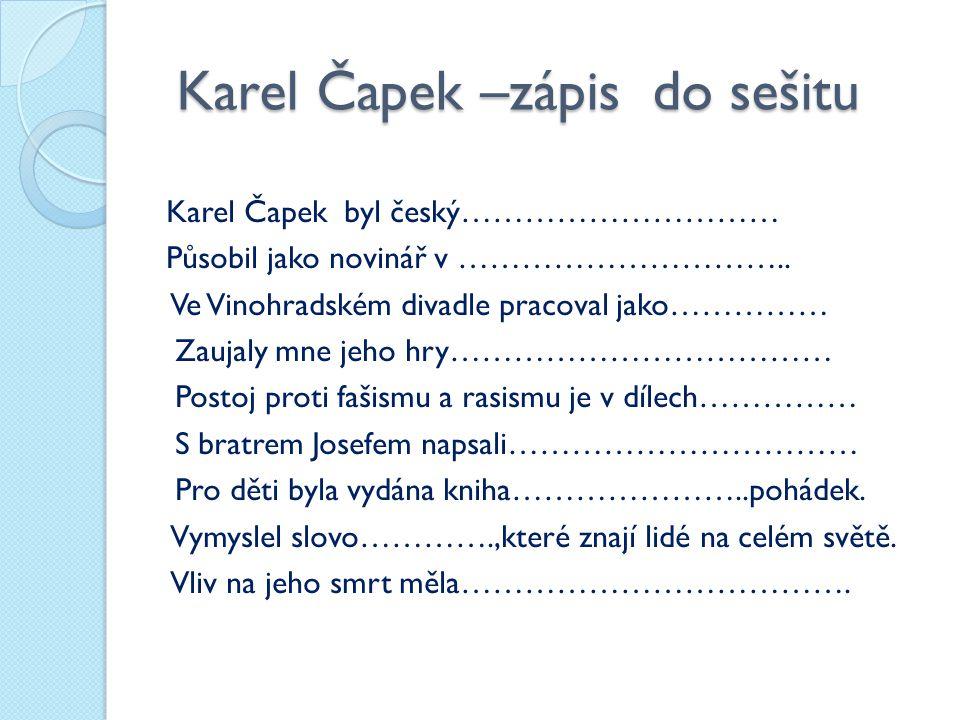Karel Čapek –zápis do sešitu Karel Čapek –zápis do sešitu Karel Čapek byl český………………………… Působil jako novinář v ………………………….. Ve Vinohradském divadle