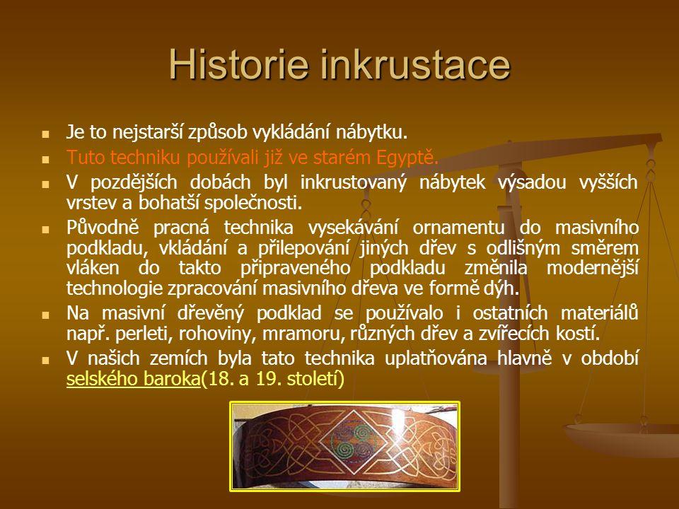 Historie inkrustace Je to nejstarší způsob vykládání nábytku. Tuto techniku používali již ve starém Egyptě. V pozdějších dobách byl inkrustovaný nábyt