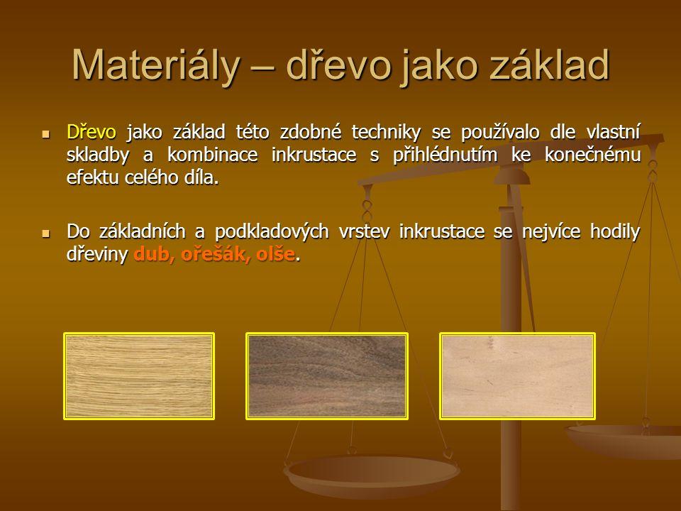 Materiály – dřevo jako základ Dřevo jako základ této zdobné techniky se používalo dle vlastní skladby a kombinace inkrustace s přihlédnutím ke konečné