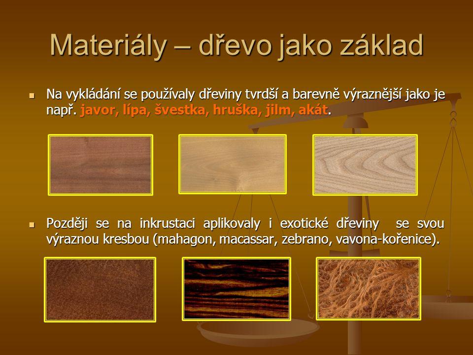 Materiály – dřevo jako základ Na vykládání se používaly dřeviny tvrdší a barevně výraznější jako je např. javor, lípa, švestka, hruška, jilm, akát. Na