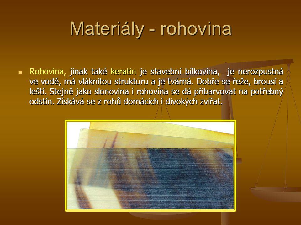 Materiály - rohovina jinak také keratin je stavební bílkovina, je nerozpustná ve vodě, má vláknitou strukturu a je tvárná. Dobře se řeže, brousí a leš