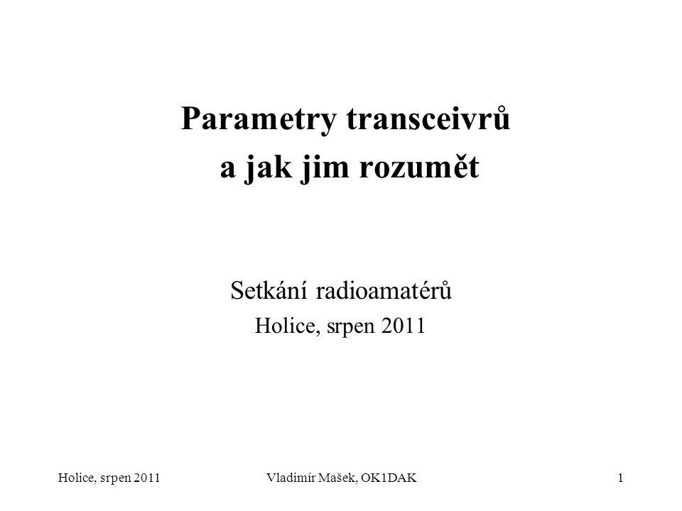 Holice, srpen 2011Vladimír Mašek, OK1DAK1 Parametry transceivrů a jak jim rozumět Setkání radioamatérů Holice, srpen 2011