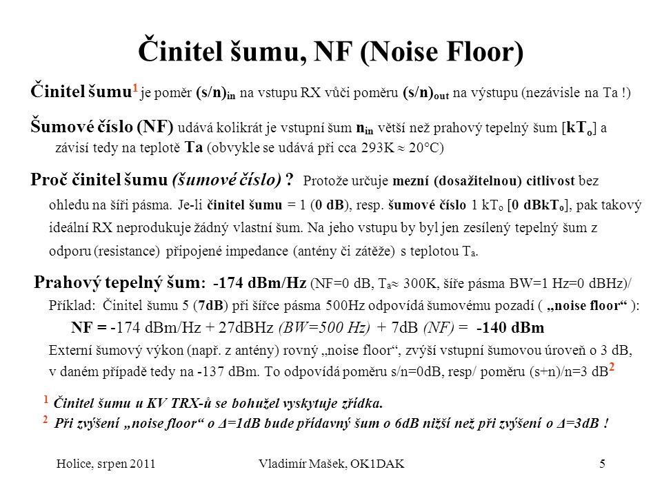 Holice, srpen 2011Vladimír Mašek, OK1DAK5 Činitel šumu, NF (Noise Floor) Činitel šumu 1 je poměr (s/n) in na vstupu RX vůči poměru (s/n) out na výstup