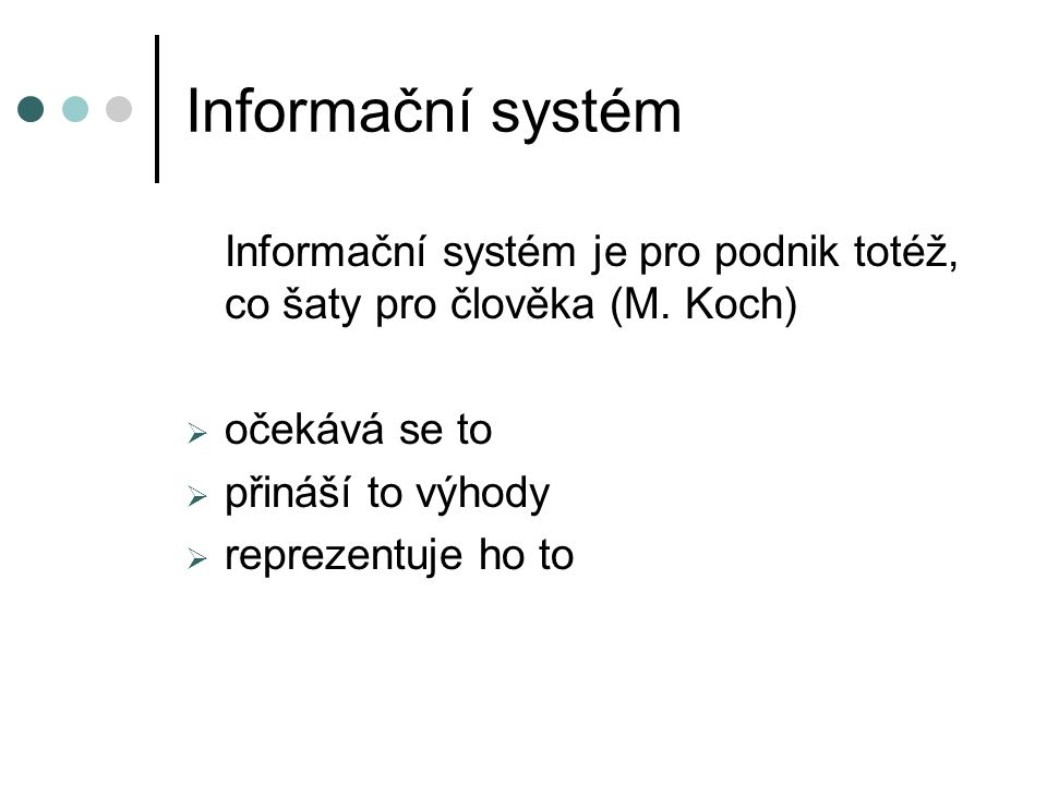 Informační systém Informační systém je pro podnik totéž, co šaty pro člověka (M. Koch)  očekává se to  přináší to výhody  reprezentuje ho to