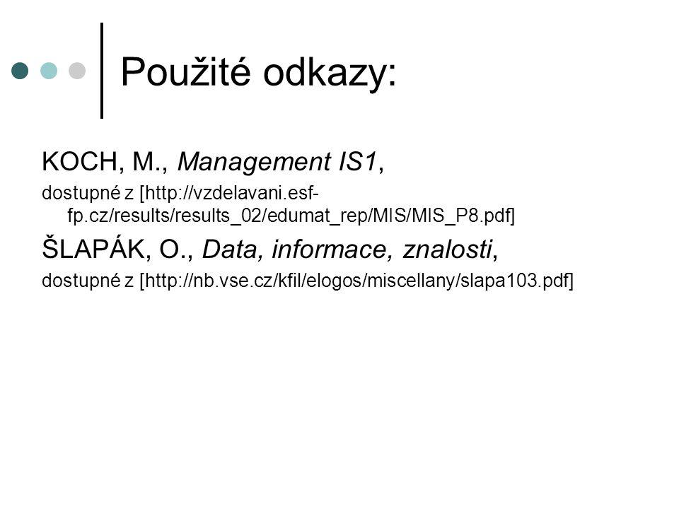 Použité odkazy: KOCH, M., Management IS1, dostupné z [http://vzdelavani.esf- fp.cz/results/results_02/edumat_rep/MIS/MIS_P8.pdf] ŠLAPÁK, O., Data, inf