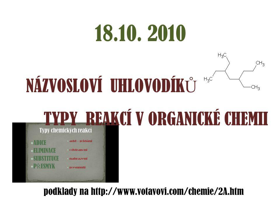 18.10. 2010 NÁZVOSLOVÍ UHLOVODÍK Ů TYPY REAKCÍ V ORGANICKÉ CHEMII podklady na http://www.votavovi.com/chemie/2A.htm