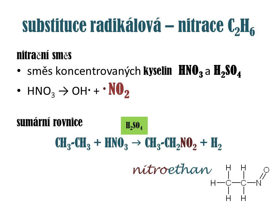 substituce radikálová – nitrace C 2 H 6 nitra č ní sm ě s směs koncentrovaných kyselin HNO 3 a H 2 SO 4 HNO 3 → OH + NO 2 sumární rovnice CH 3 -CH 3 +