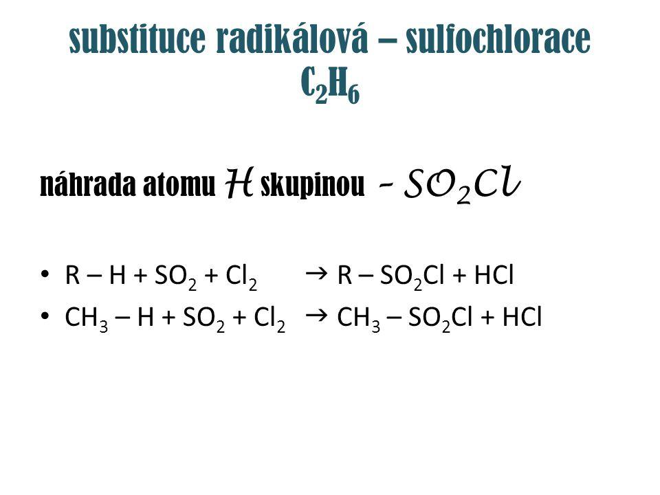 substituce radikálová – sulfochlorace C 2 H 6 náhrada atomu H skupinou – SO 2 Cl R – H + SO 2 + Cl 2  R – SO 2 Cl + HCl CH 3 – H + SO 2 + Cl 2  CH 3
