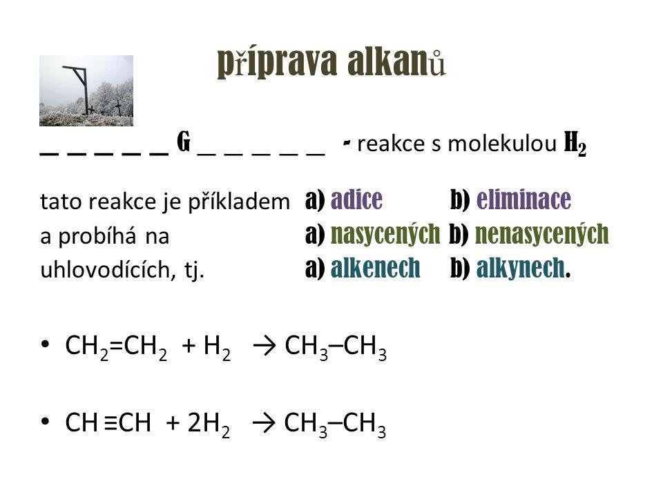 p ř íprava alkan ů _ _ _ _ _ G _ _ _ _ _ - reakce s molekulou H 2 tato reakce je příkladem a) adice b) eliminace a probíhá na a) nasycených b) nenasyc