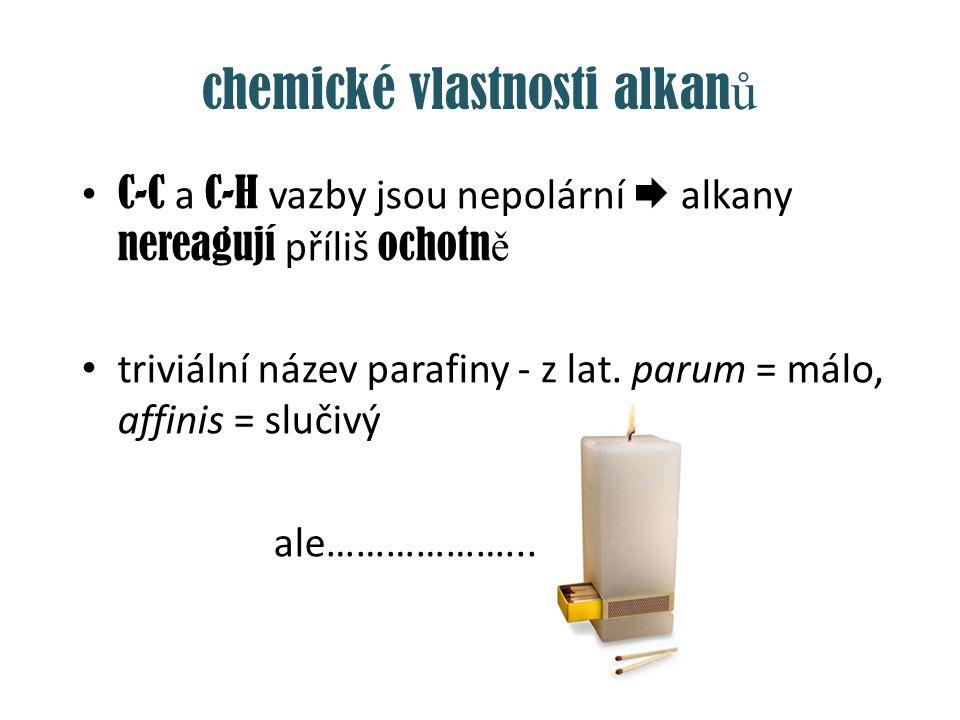 chemické vlastnosti alkan ů C-C a C-H vazby jsou nepolární  alkany nereagují příliš ochotn ě triviální název parafiny - z lat. parum = málo, affinis