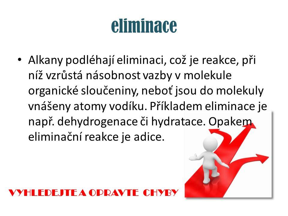 eliminace Alkany podléhají eliminaci, což je reakce, při níž vzrůstá násobnost vazby v molekule organické sloučeniny, neboť jsou do molekuly vnášeny a