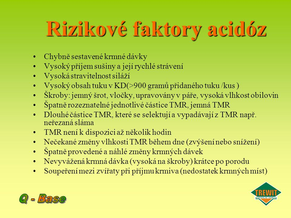Rizikové faktory acidóz Chybně sestavené krmné dávky Vysoký příjem sušiny a její rychlé strávení Vysoká stravitelnost siláží Vysoký obsah tuku v KD(>9