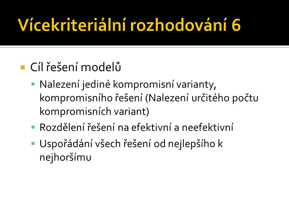  Cíl řešení modelů  Nalezení jediné kompromisní varianty, kompromisního řešení (Nalezení určitého počtu kompromisních variant)  Rozdělení řešení na