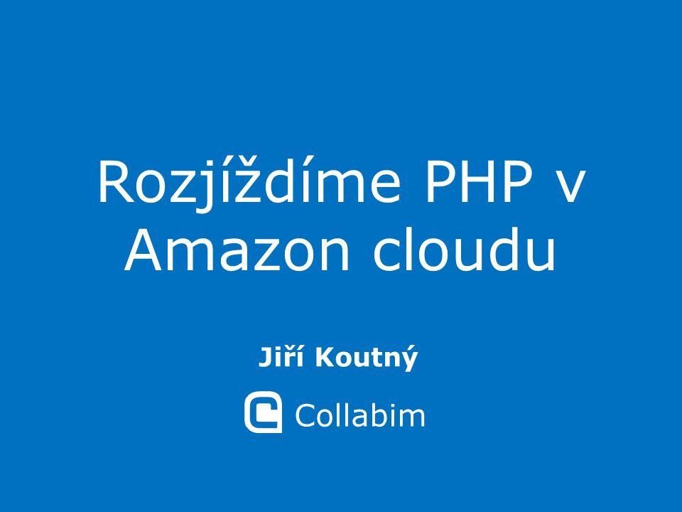 Rozjíždíme PHP v Amazon cloudu Jiří Koutný Collabim
