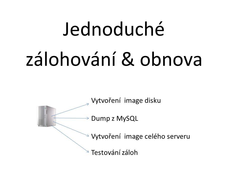 Jednoduché zálohování & obnova Vytvoření image disku Dump z MySQL Vytvoření image celého serveru Testování záloh