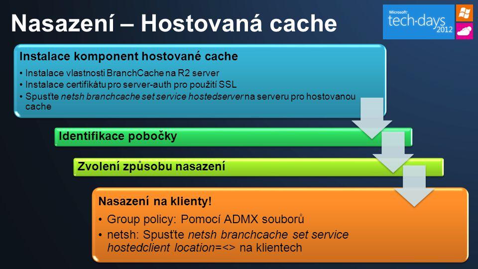 Nasazení – Hostovaná cache Instalace komponent hostované cache Instalace vlastnosti BranchCache na R2 server Instalace certifikátu pro server-auth pro použití SSL Spusťte netsh branchcache set service hostedserver na serveru pro hostovanou cache Nasazení na klienty.