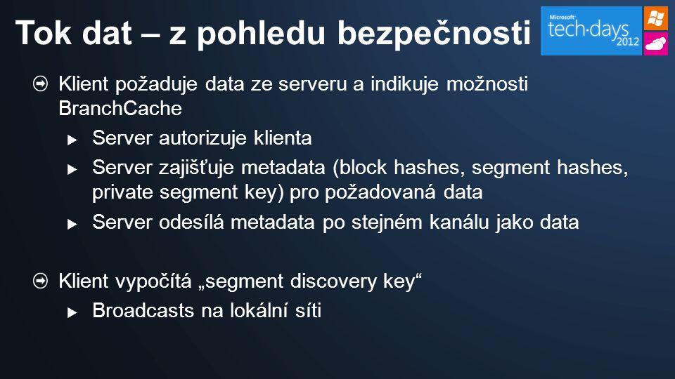 """Klient požaduje data ze serveru a indikuje možnosti BranchCache  Server autorizuje klienta  Server zajišťuje metadata (block hashes, segment hashes, private segment key) pro požadovaná data  Server odesílá metadata po stejném kanálu jako data Klient vypočítá """"segment discovery key  Broadcasts na lokální síti Tok dat – z pohledu bezpečnosti"""