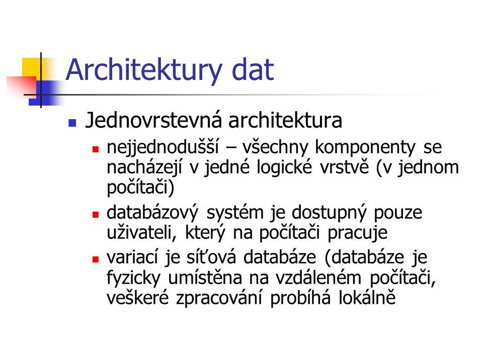 Architektury dat Jednovrstevná architektura nejjednodušší – všechny komponenty se nacházejí v jedné logické vrstvě (v jednom počítači) databázový systém je dostupný pouze uživateli, který na počítači pracuje variací je síťová databáze (databáze je fyzicky umístěna na vzdáleném počítači, veškeré zpracování probíhá lokálně