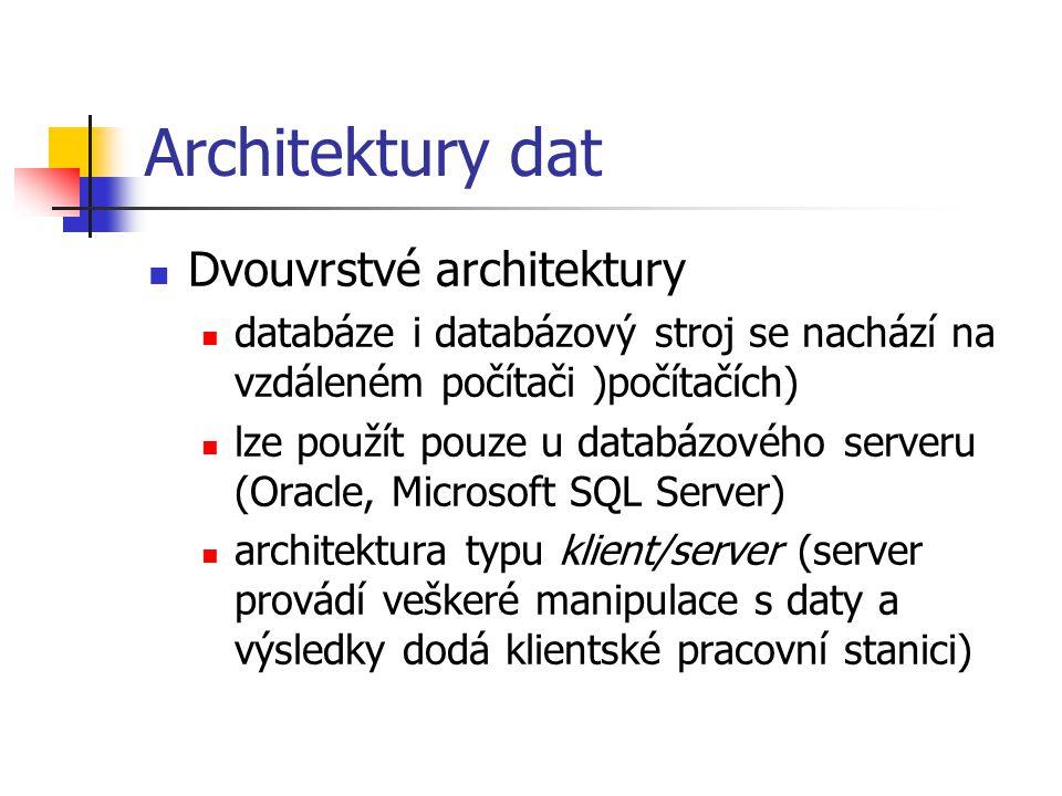 Architektury dat Dvouvrstvé architektury databáze i databázový stroj se nachází na vzdáleném počítači )počítačích) lze použít pouze u databázového serveru (Oracle, Microsoft SQL Server) architektura typu klient/server (server provádí veškeré manipulace s daty a výsledky dodá klientské pracovní stanici)