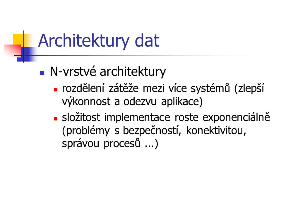 Architektury dat N-vrstvé architektury rozdělení zátěže mezi více systémů (zlepší výkonnost a odezvu aplikace) složitost implementace roste exponenciálně (problémy s bezpečností, konektivitou, správou procesů...)