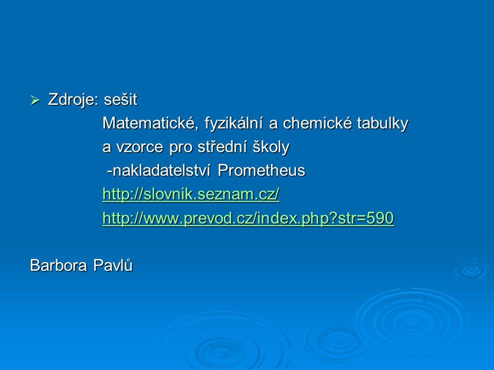  Zdroje: sešit Matematické, fyzikální a chemické tabulky Matematické, fyzikální a chemické tabulky a vzorce pro střední školy a vzorce pro střední školy -nakladatelství Prometheus -nakladatelství Prometheus http://slovnik.seznam.cz/ http://slovnik.seznam.cz/http://slovnik.seznam.cz/ http://www.prevod.cz/index.php str=590 http://www.prevod.cz/index.php str=590http://www.prevod.cz/index.php str=590 Barbora Pavlů