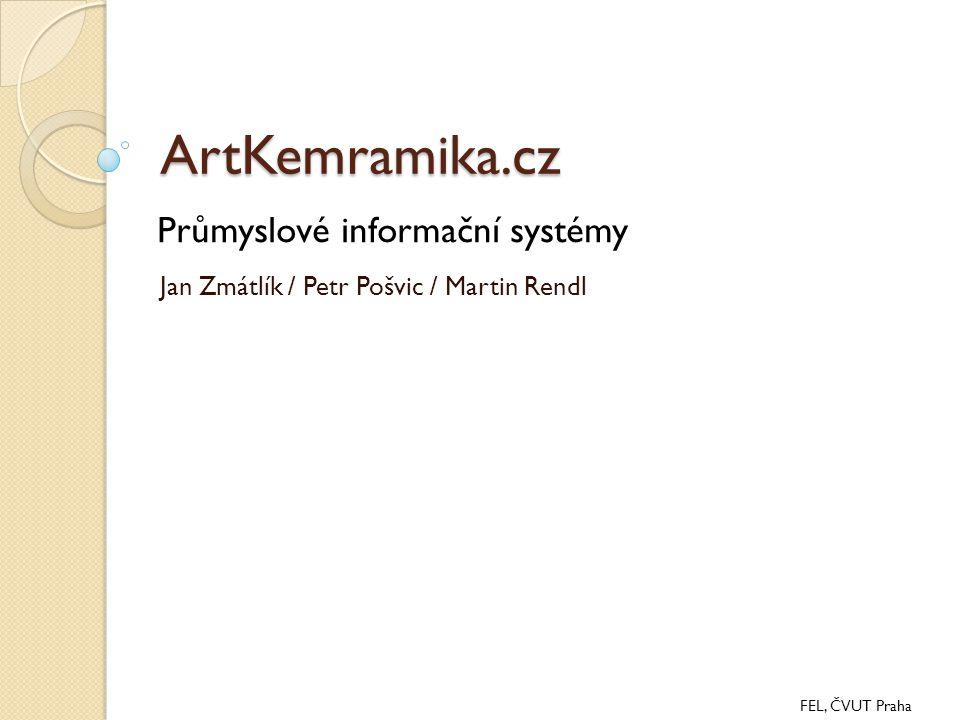 ArtKemramika.cz Jan Zmátlík / Petr Pošvic / Martin Rendl FEL, ČVUT Praha Průmyslové informační systémy