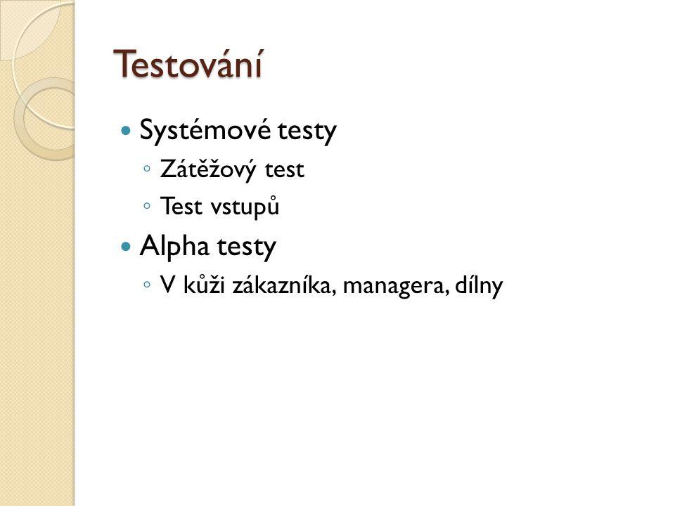 Testování Systémové testy ◦ Zátěžový test ◦ Test vstupů Alpha testy ◦ V kůži zákazníka, managera, dílny