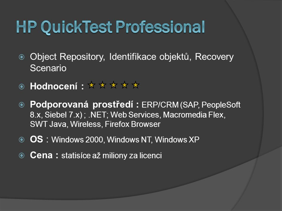  Object Repository, Identifikace objektů, Recovery Scenario  Hodnocení :  Podporovaná prostředí : ERP/CRM (SAP, PeopleSoft 8.x, Siebel 7.x) ;.NET; Web Services, Macromedia Flex, SWT Java, Wireless, Firefox Browser  OS : Windows 2000, Windows NT, Windows XP  Cena : statisíce až miliony za licenci