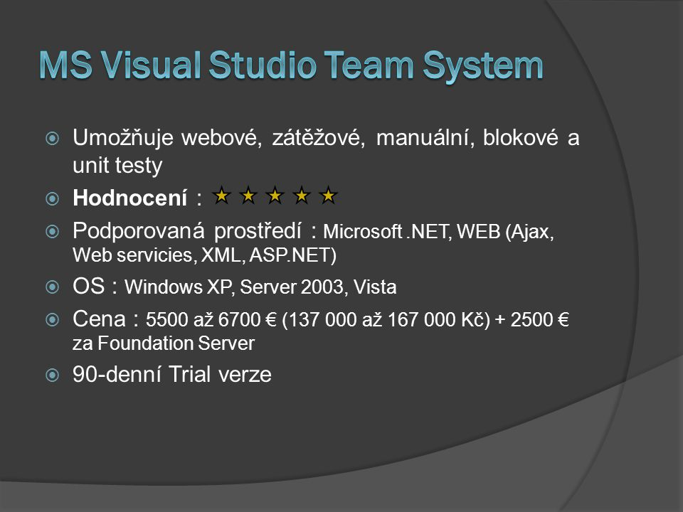  Umožňuje webové, zátěžové, manuální, blokové a unit testy  Hodnocení :  Podporovaná prostředí : Microsoft.NET, WEB (Ajax, Web servicies, XML, ASP.NET)  OS : Windows XP, Server 2003, Vista  Cena : 5500 až 6700 € (137 000 až 167 000 Kč) + 2500 € za Foundation Server  90-denní Trial verze