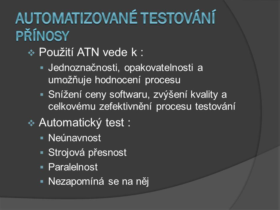  Použití ATN vede k :  Jednoznačnosti, opakovatelnosti a umožňuje hodnocení procesu  Snížení ceny softwaru, zvýšení kvality a celkovému zefektivnění procesu testování  Automatický test :  Neúnavnost  Strojová přesnost  Paralelnost  Nezapomíná se na něj