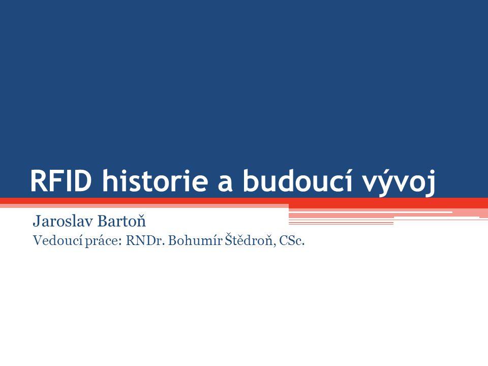 RFID historie a budoucí vývoj Jaroslav Bartoň Vedoucí práce: RNDr. Bohumír Štědroň, CSc.