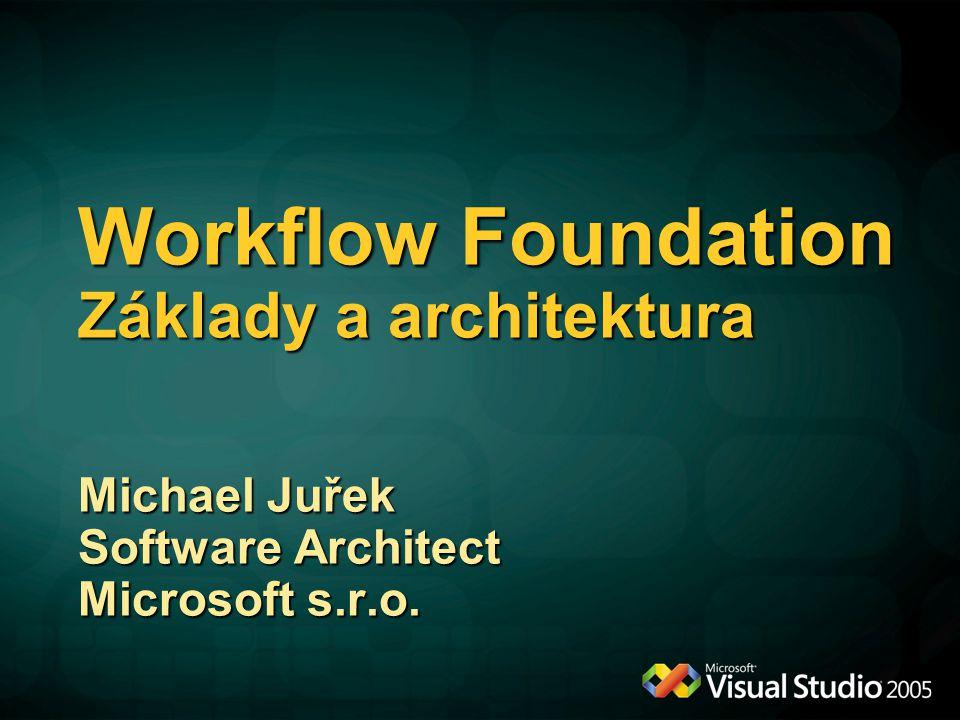 Workflow Foundation Základy a architektura Michael Juřek Software Architect Microsoft s.r.o.