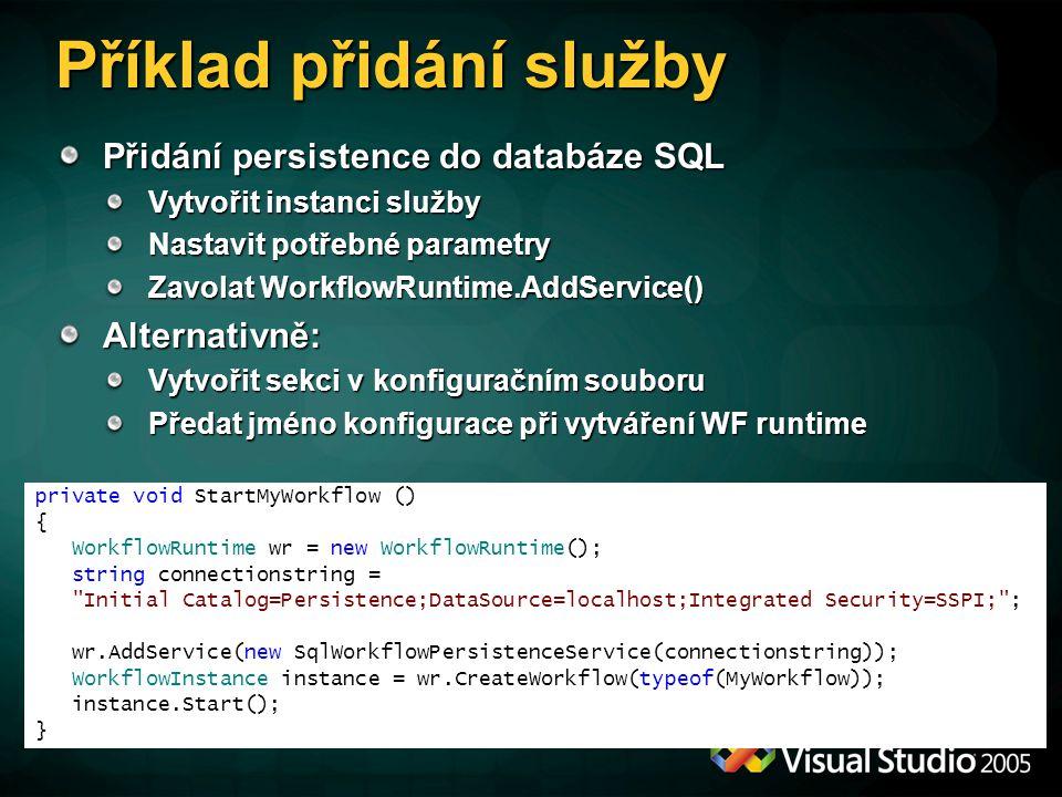 Příklad přidání služby Přidání persistence do databáze SQL Vytvořit instanci služby Nastavit potřebné parametry Zavolat WorkflowRuntime.AddService() Alternativně: Vytvořit sekci v konfiguračním souboru Předat jméno konfigurace při vytváření WF runtime private void StartMyWorkflow () { WorkflowRuntime wr = new WorkflowRuntime(); string connectionstring = Initial Catalog=Persistence;DataSource=localhost;Integrated Security=SSPI; ; wr.AddService(new SqlWorkflowPersistenceService(connectionstring)); WorkflowInstance instance = wr.CreateWorkflow(typeof(MyWorkflow)); instance.Start(); }
